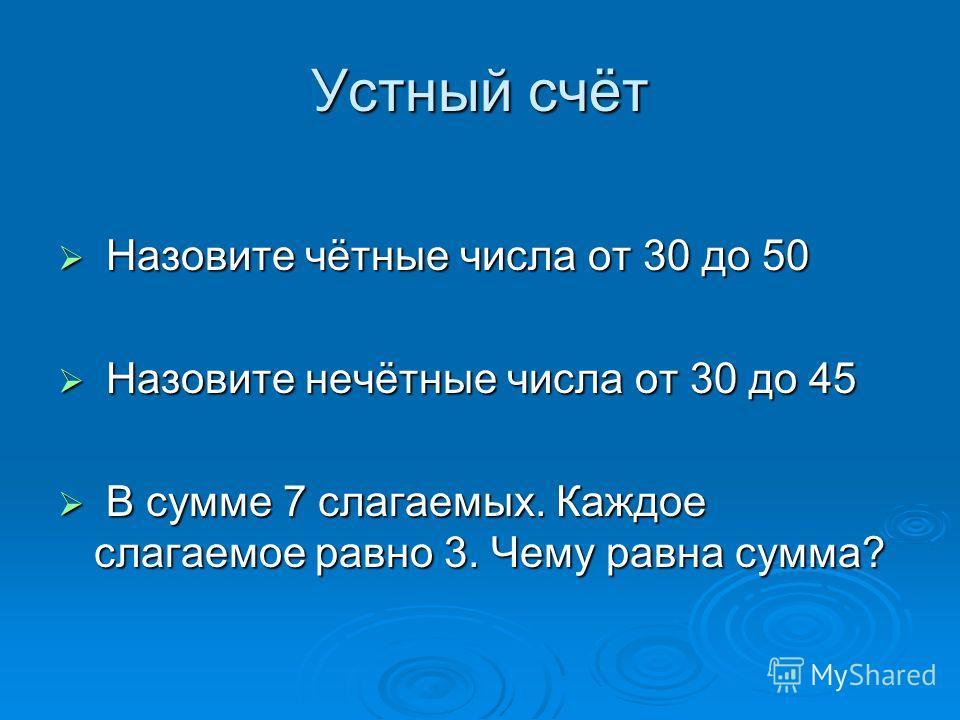 Устный счёт Н Назовите чётные числа от 30 до 50 азовите нечётные числа от 30 до 45 В В сумме 7 слагаемых. Каждое слагаемое равно 3. Чему равна сумма?