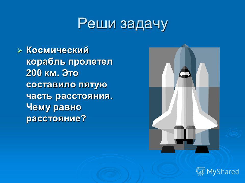 Реши задачу Космический корабль пролетел 200 км. Это составило пятую часть расстояния. Чему равно расстояние? Космический корабль пролетел 200 км. Это составило пятую часть расстояния. Чему равно расстояние?