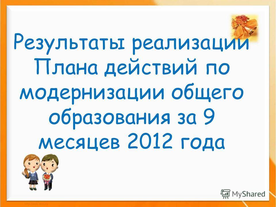 Результаты реализации Плана действий по модернизации общего образования за 9 месяцев 2012 года
