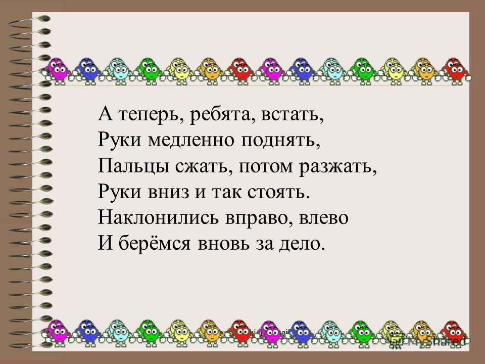 onachishich@mail.ru16 А теперь, ребята, встать, Руки медленно поднять, Пальцы сжать, потом разжать, Руки вниз и так стоять. Наклонились вправо, влево И берёмся вновь за дело.