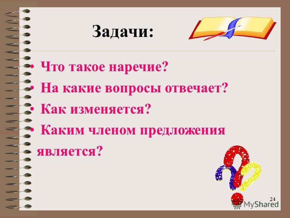 24 Задачи: Что такое наречие? На какие вопросы отвечает? Как изменяется? Каким членом предложения является?