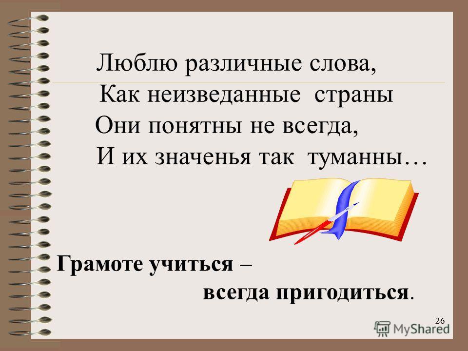 26 Люблю различные слова, Как неизведанные страны Они понятны не всегда, И их значенья так туманны… Грамоте учиться – всегда пригодиться.