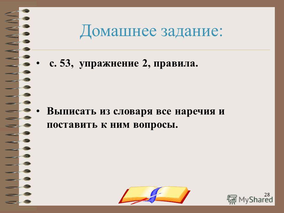 onachishich@mail.ru28 Домашнее задание: с. 53, упражнение 2, правила. Выписать из словаря все наречия и поставить к ним вопросы.