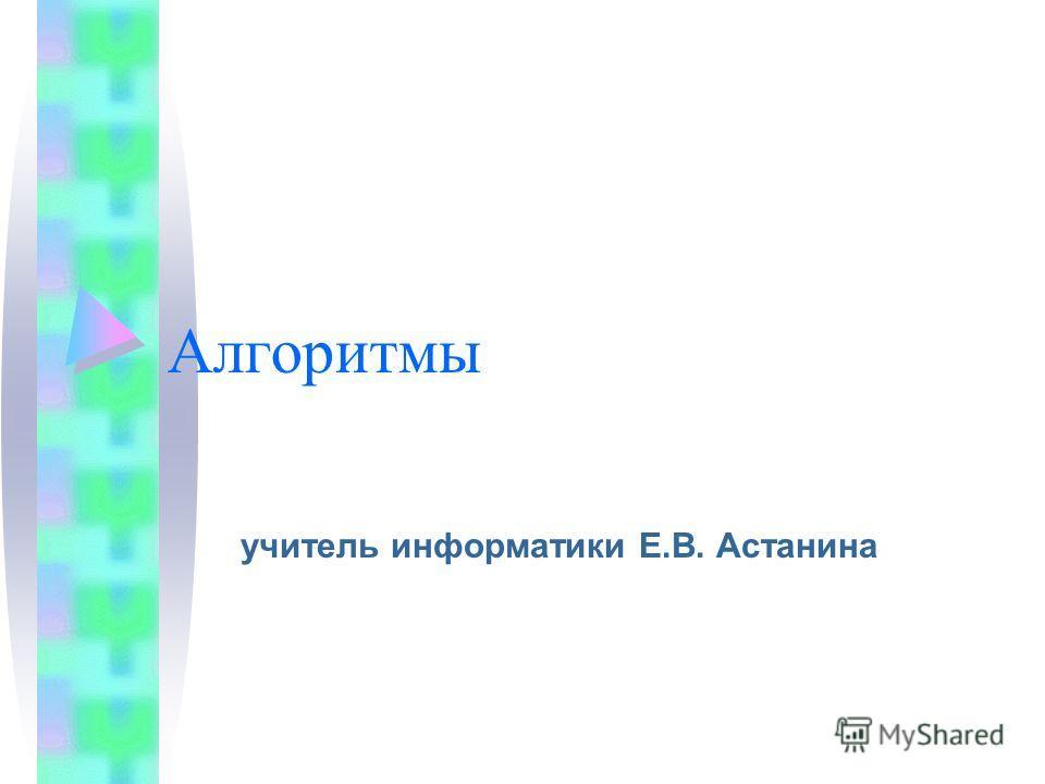 Алгоритмы учитель информатики Е.В. Астанина