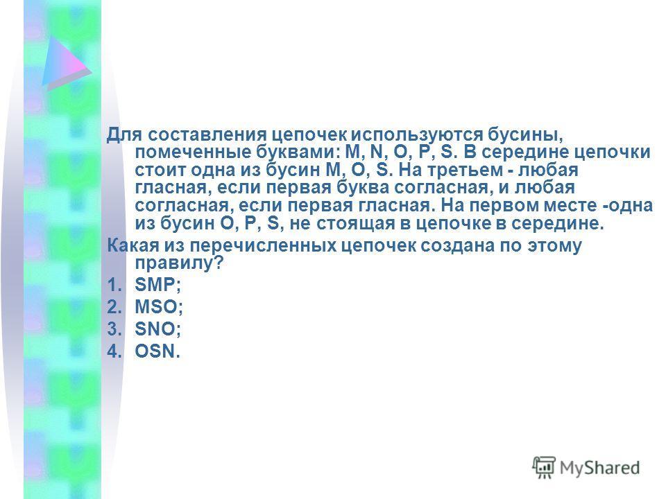 Для составления цепочек используются бусины, помеченные буквами: М, N, О, Р, S. В середине цепочки стоит одна из бусин М, О, S. На третьем - любая гласная, если первая буква согласная, и любая согласная, если первая гласная. На первом месте -одна из