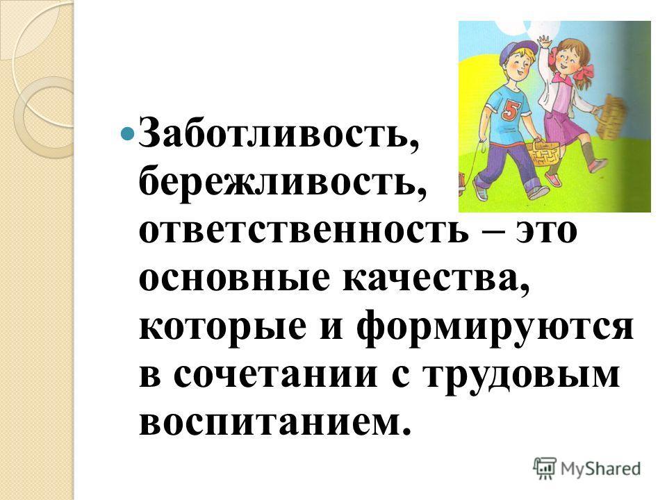 Заботливость, бережливость, ответственность – это основные качества, которые и формируются в сочетании с трудовым воспитанием.