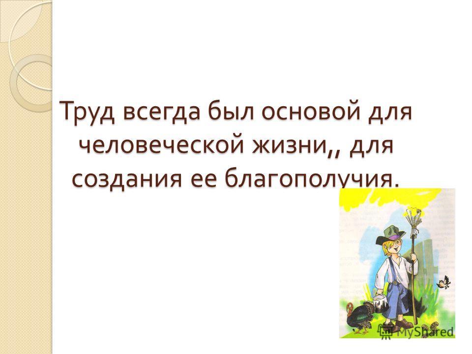 Труд всегда был основой для человеческой жизни,, для создания ее благополучия.