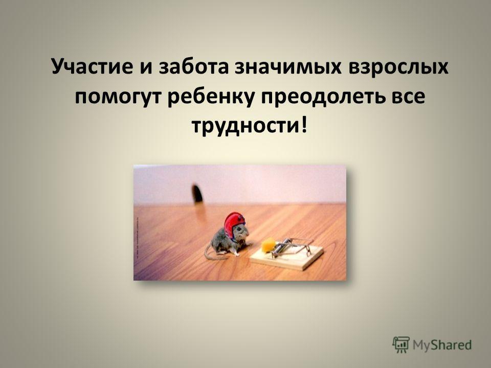 Участие и забота значимых взрослых помогут ребенку преодолеть все трудности!