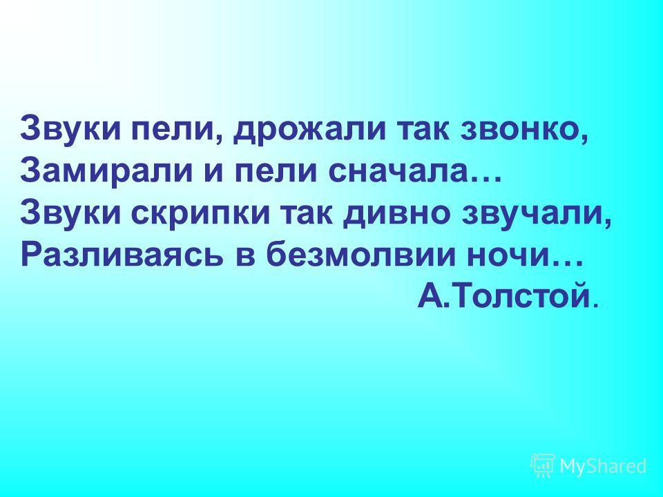 Звуки пели, дрожали так звонко, Замирали и пели сначала… Звуки скрипки так дивно звучали, Разливаясь в безмолвии ночи… А.Толстой.