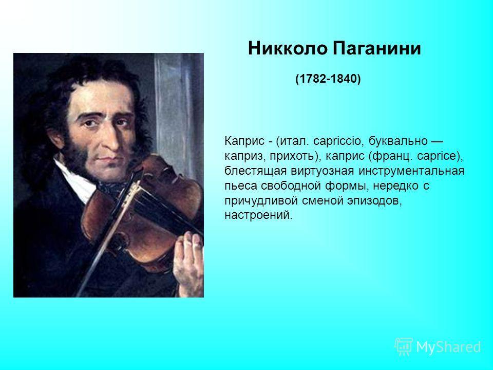 Никколо Паганини (1782-1840) Каприс - (итал. capriccio, буквально каприз, прихоть), каприс (франц. caprice), блестящая виртуозная инструментальная пьеса свободной формы, нередко с причудливой сменой эпизодов, настроений.