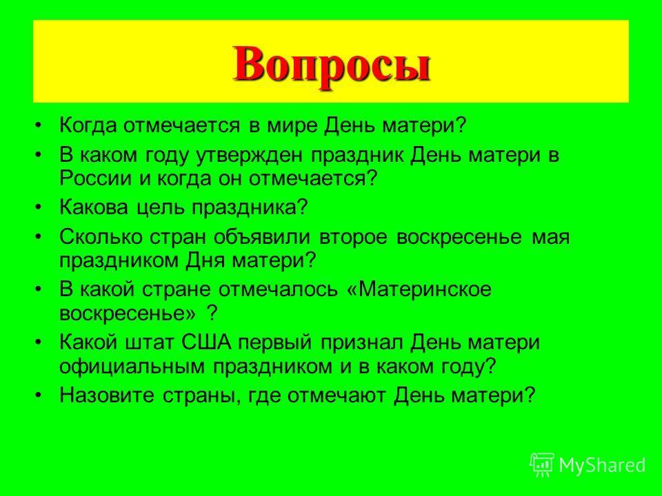 Вопросы Когда отмечается в мире День матери? В каком году утвержден праздник День матери в России и когда он отмечается? Какова цель праздника? Сколько стран объявили второе воскресенье мая праздником Дня матери? В какой стране отмечалось «Материнско