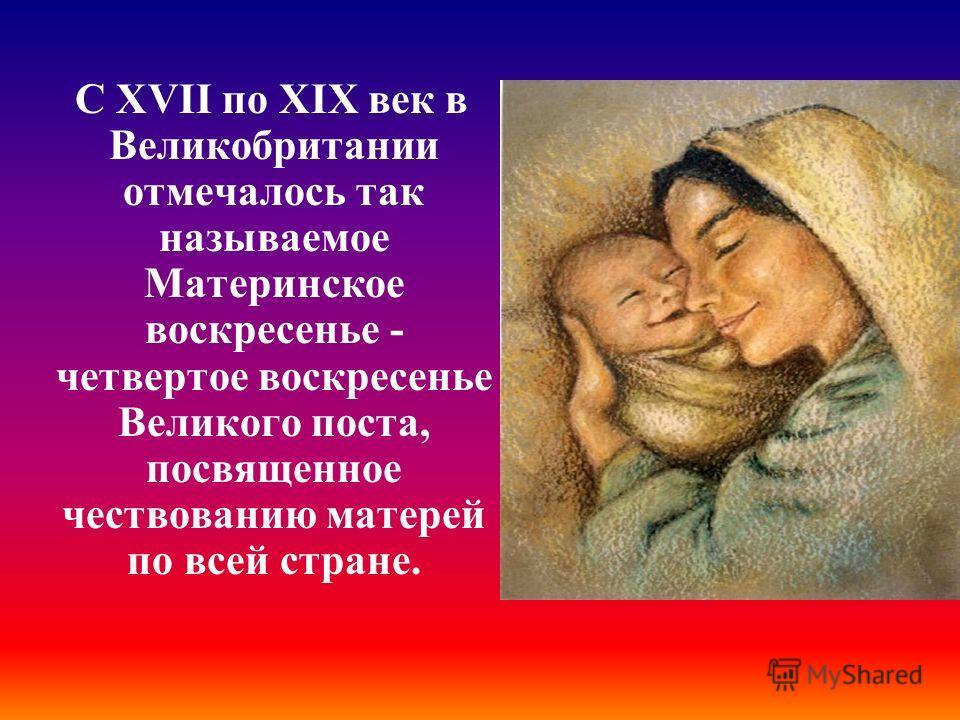 С XVII по XIX век в Великобритании отмечалось так называемое Материнское воскресенье - четвертое воскресенье Великого поста, посвященное чествованию матерей по всей стране.