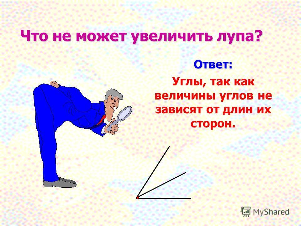 Что не может увеличить лупа? Ответ: Углы, так как величины углов не зависят от длин их сторон.