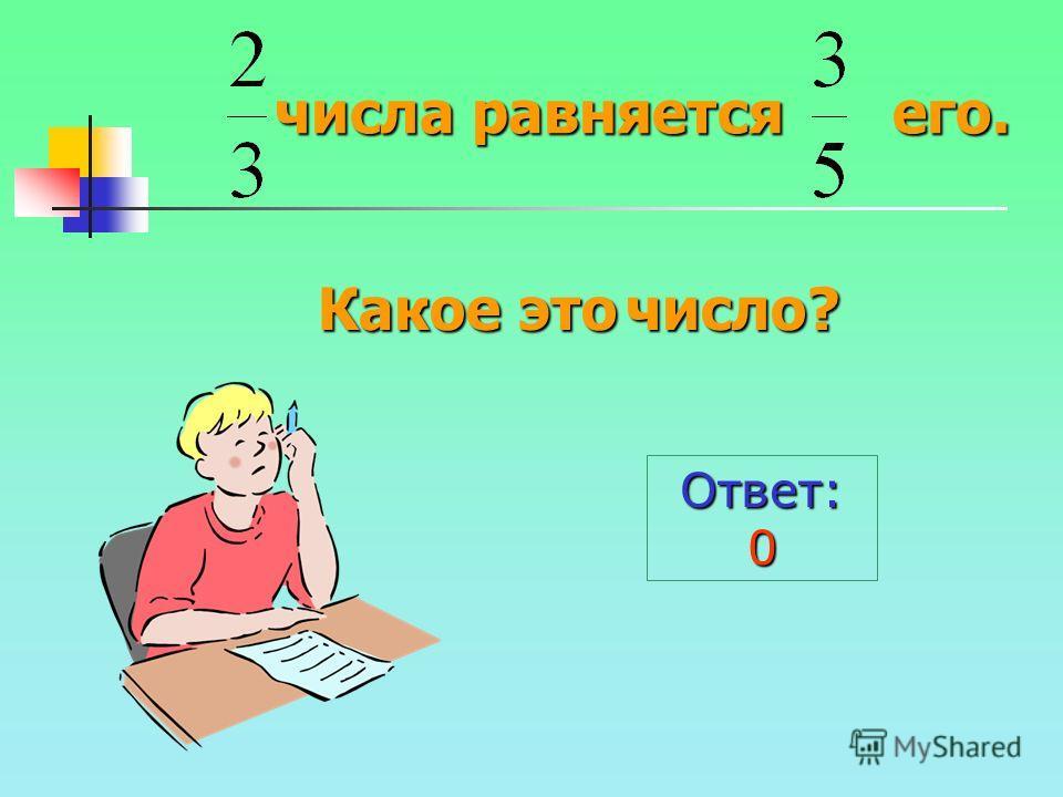 числа равняется его. Ответ:0 Какое это число?