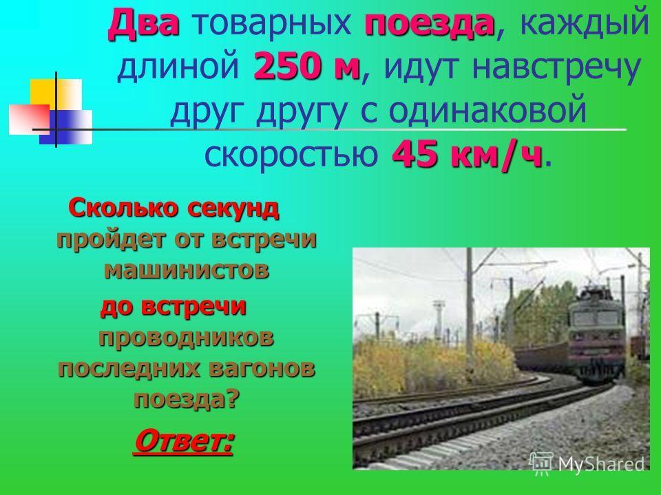 Два товарных п пп поезда, каждый длиной 2 22 250 м, идут навстречу друг другу с одинаковой скоростью 4 44 45 км/ч. Сколько секунд пройдет от встречи машинистов до встречи проводников последних вагонов поезда? Ответ: