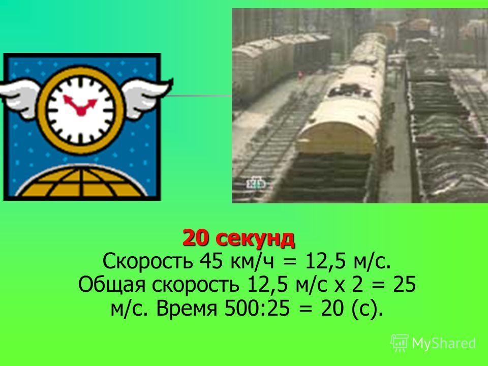 20 секунд 20 секунд Скорость 45 км/ч = 12,5 м/с. Общая скорость 12,5 м/с х 2 = 25 м/с. Время 500:25 = 20 (с).