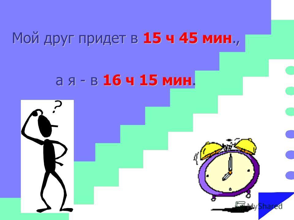Мой друг придет в 15 ч 45 мин., а я - в 16 ч 15 мин.