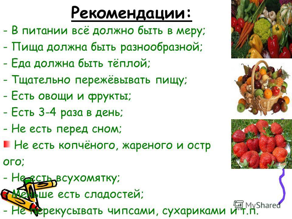 Рекомендации: - В питании всё должно быть в меру; - Пища должна быть разнообразной; - Еда должна быть тёплой; - Тщательно пережёвывать пищу; - Есть овощи и фрукты; - Есть 3-4 раза в день; - Не есть перед сном; Не есть копчёного, жареного и остр ого;