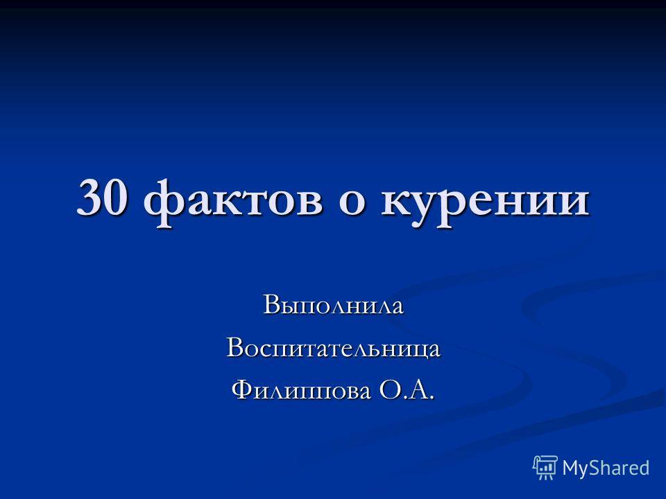 30 фактов о курении ВыполнилаВоспитательница Филиппова О.А.