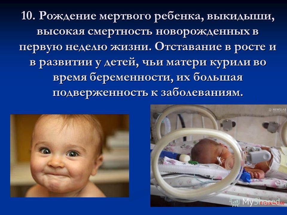 10. Рождение мертвого ребенка, выкидыши, высокая смертность новорожденных в первую неделю жизни. Отставание в росте и в развитии у детей, чьи матери курили во время беременности, их большая подверженность к заболеваниям.