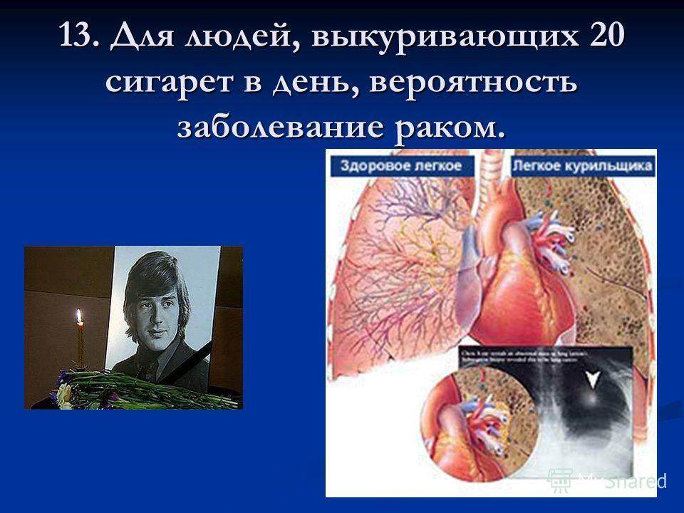 13. Для людей, выкуривающих 20 сигарет в день, вероятность заболевание раком.