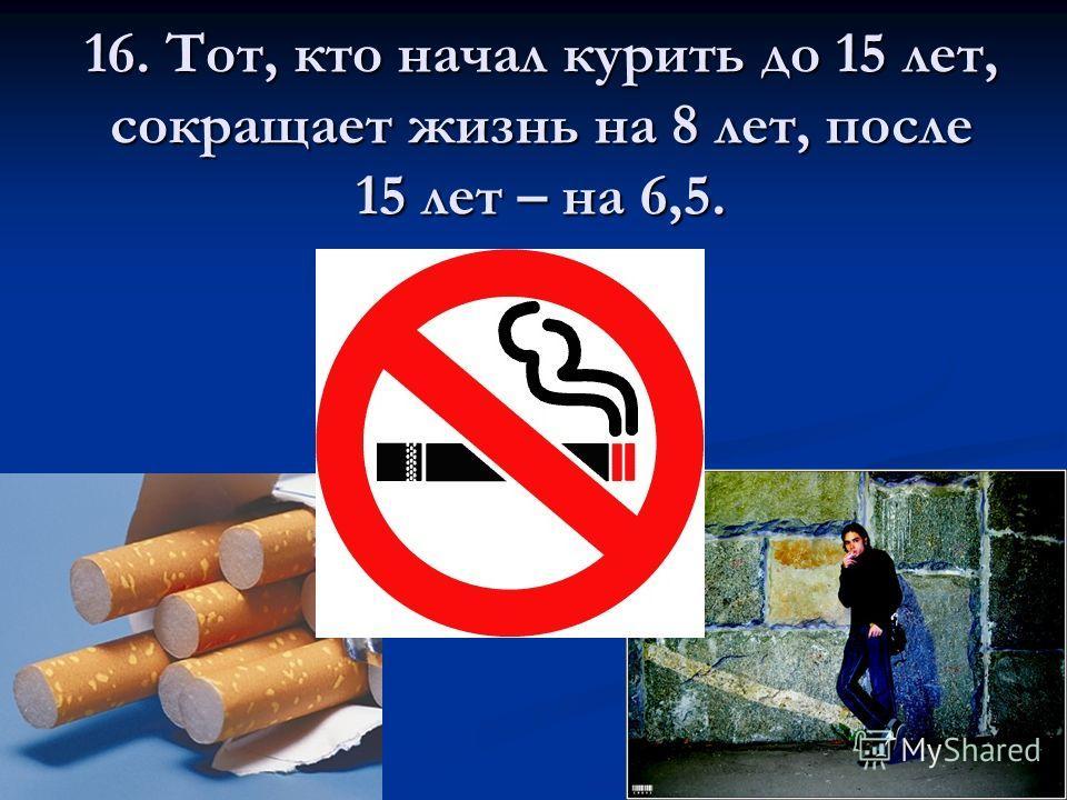 16. Тот, кто начал курить до 15 лет, сокращает жизнь на 8 лет, после 15 лет – на 6,5.