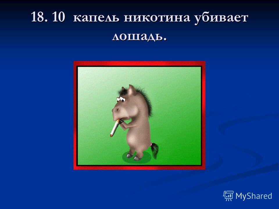 18. 10 капель никотина убивает лошадь.