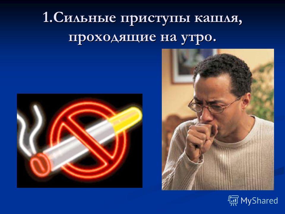 1.Сильные приступы кашля, проходящие на утро.