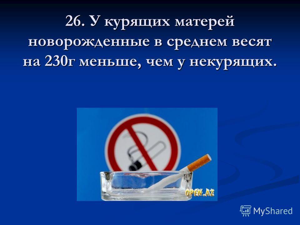 26. У курящих матерей новорожденные в среднем весят на 230г меньше, чем у некурящих.