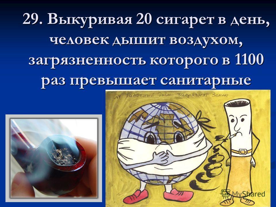 29. Выкуривая 20 сигарет в день, человек дышит воздухом, загрязненность которого в 1100 раз превышает санитарные нормы.