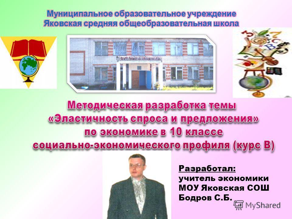 Разработал: учитель экономики МОУ Яковская СОШ Бодров С.Б.
