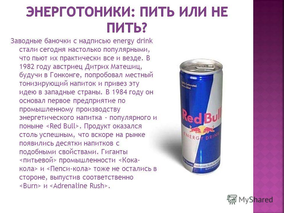 Заводные баночки с надписью energy drink стали сегодня настолько популярными, что пьют их практически все и везде. В 1982 году австриец Дитрих Матешиц, будучи в Гонконге, попробовал местный тонизирующий напиток и привез эту идею в западные страны. В