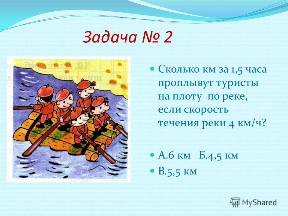 Задача 2 Сколько км за 1,5 часа проплывут туристы на плоту по реке, если скорость течения реки 4 км/ч? А.6 км Б.4,5 км В.5,5 км