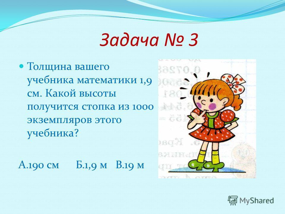 Задача 3 Толщина вашего учебника математики 1,9 см. Какой высоты получится стопка из 1000 экземпляров этого учебника? А.190 см Б.1,9 м В.19 м