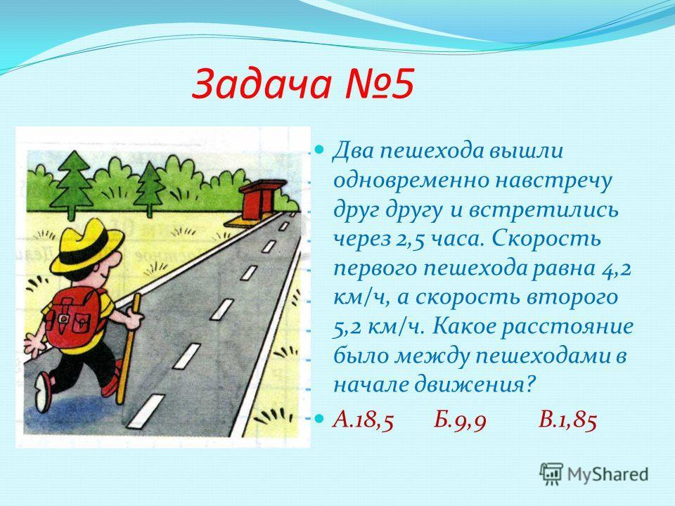 Задача 5 Два пешехода вышли одновременно навстречу друг другу и встретились через 2,5 часа. Скорость первого пешехода равна 4,2 км/ч, а скорость второго 5,2 км/ч. Какое расстояние было между пешеходами в начале движения? А.18,5 Б.9,9 В.1,85