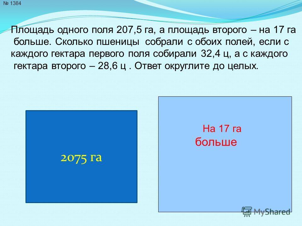 1384 Площадь одного поля 207,5 га, а площадь второго – на 17 га больше. Сколько пшеницы собрали с обоих полей, если с каждого гектара первого поля собирали 32,4 ц, а с каждого гектара второго – 28,6 ц. Ответ округлите до целых. 2075 га На 17 га больш