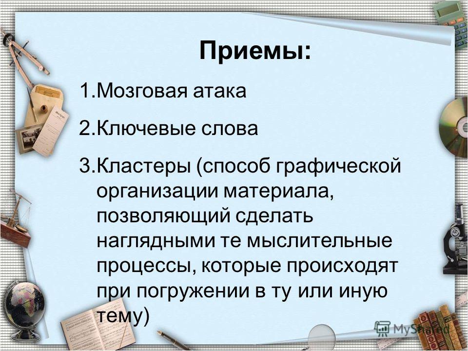 Приемы: 1.Мозговая атака 2.Ключевые слова 3.Кластеры (способ графической организации материала, позволяющий сделать наглядными те мыслительные процессы, которые происходят при погружении в ту или иную тему)