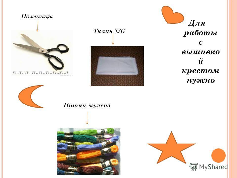 Для работы с вышивко й крестом нужно Ножницы Ткань Х/Б Нитки муленэ