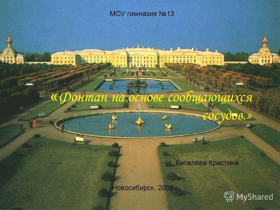 « Фонтан на основе сообщающихся сосудов.» Киселёва Кристина МОУ гимназия 13 Новосибирск, 2008