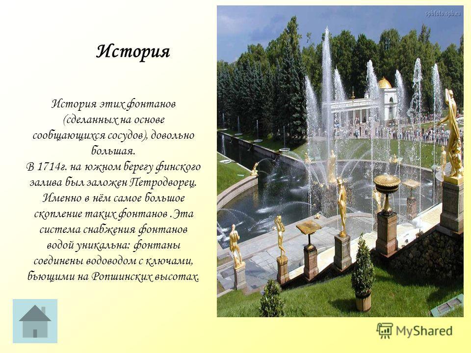 История этих фонтанов (сделанных на основе сообщающихся сосудов), довольно большая. В 1714г. на южном берегу финского залива был заложен Петродворец. Именно в нём самое большое скопление таких фонтанов.Эта система снабжения фонтанов водой уникальна: