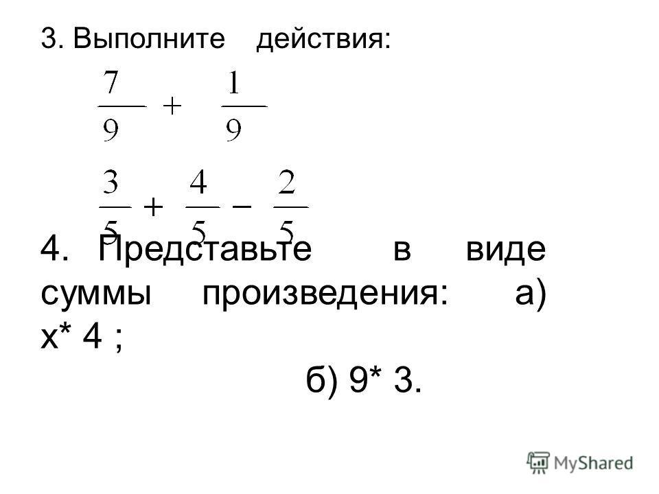 4. Представьте в виде суммы произведения: а) х* 4 ; б) 9* 3. 3. Выполните действия:
