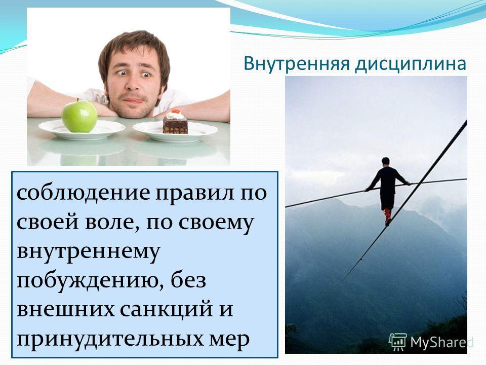 Внутренняя дисциплина соблюдение правил по своей воле, по своему внутреннему побуждению, без внешних санкций и принудительных мер