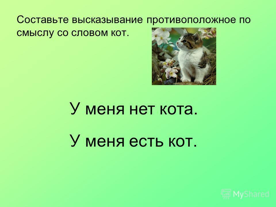 Составьте высказывание противоположное по смыслу со словом кот. У меня есть кот. У меня нет кота.