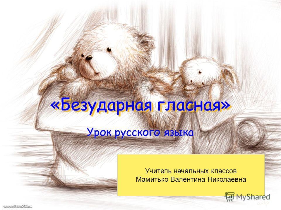 «Безударная гласная» Урок русского языка Учитель начальных классов Мамитько Валентина Николаевна