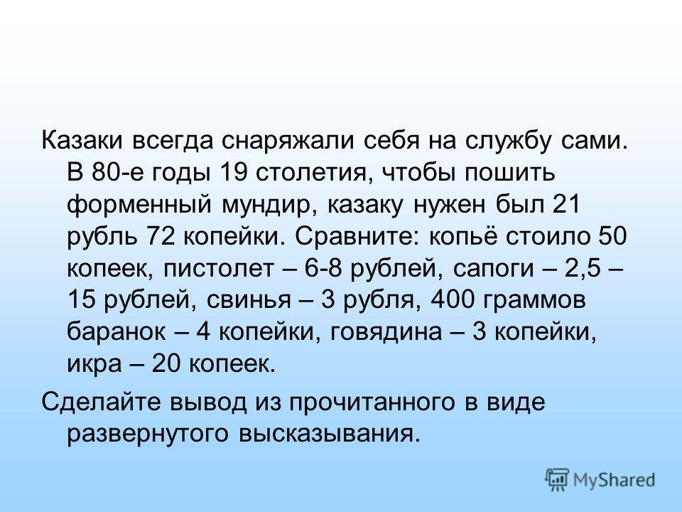 Казаки всегда снаряжали себя на службу сами. В 80-е годы 19 столетия, чтобы пошить форменный мундир, казаку нужен был 21 рубль 72 копейки. Сравните: копьё стоило 50 копеек, пистолет – 6-8 рублей, сапоги – 2,5 – 15 рублей, свинья – 3 рубля, 400 граммо