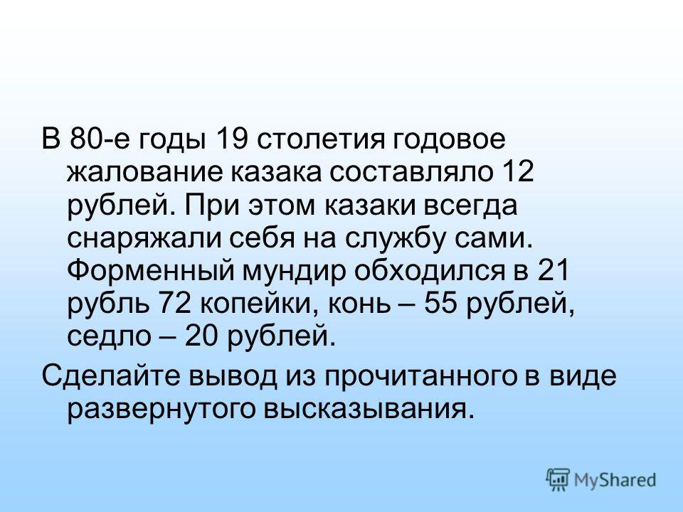 В 80-е годы 19 столетия годовое жалование казака составляло 12 рублей. При этом казаки всегда снаряжали себя на службу сами. Форменный мундир обходился в 21 рубль 72 копейки, конь – 55 рублей, седло – 20 рублей. Сделайте вывод из прочитанного в виде
