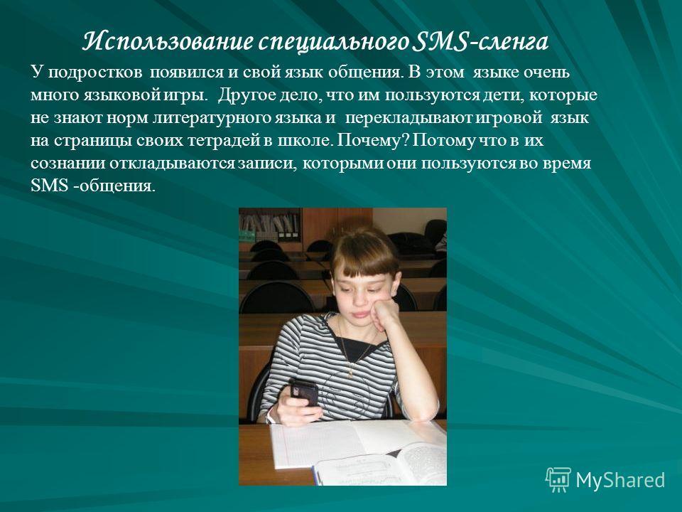 Использование специального SMS-сленга У подростков появился и свой язык общения. В этом языке очень много языковой игры. Другое дело, что им пользуются дети, которые не знают норм литературного языка и перекладывают игровой язык на страницы своих тет