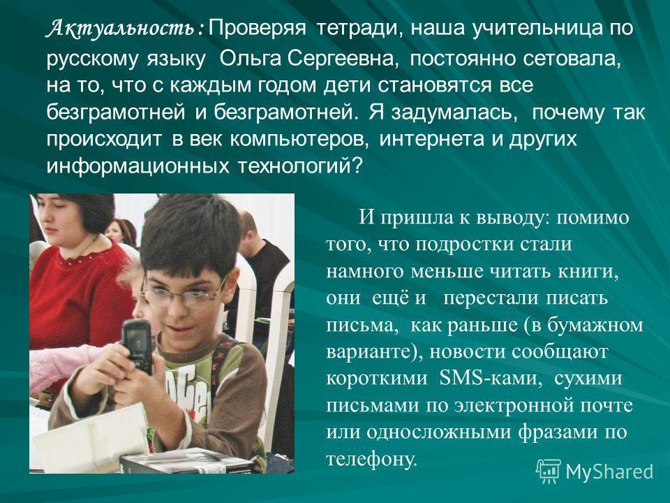 Актуальность : Проверяя тетради, наша учительница по русскому языку Ольга Сергеевна, постоянно сетовала, на то, что с каждым годом дети становятся все безграмотней и безграмотней. Я задумалась, почему так происходит в век компьютеров, интернета и дру
