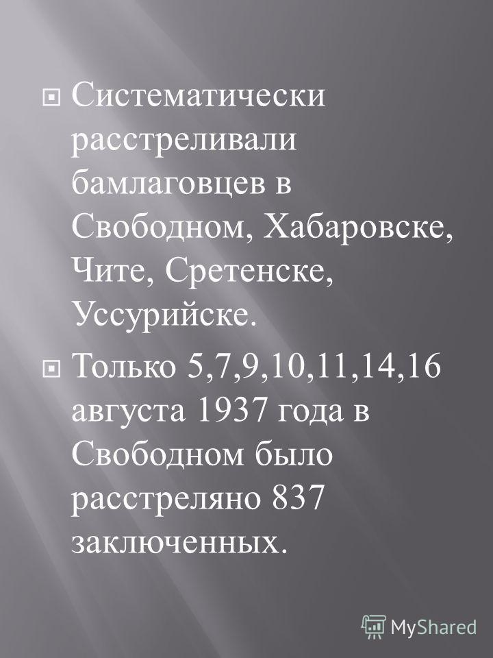 Систематически расстреливали бамлаговцев в Свободном, Хабаровске, Чите, Сретенске, Уссурийске. Только 5,7,9,10,11,14,16 августа 1937 года в Свободном было расстреляно 837 заключенных.