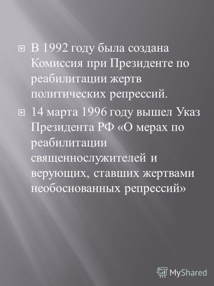 В 1992 году была создана Комиссия при Президенте по реабилитации жертв политических репрессий. 14 марта 1996 году вышел Указ Президента РФ « О мерах по реабилитации священнослужителей и верующих, ставших жертвами необоснованных репрессий »